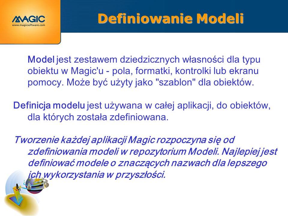 Definiowanie Modeli Model jest zestawem dziedzicznych własności dla typu obiektu w Magic u - pola, formatki, kontrolki lub ekranu pomocy.
