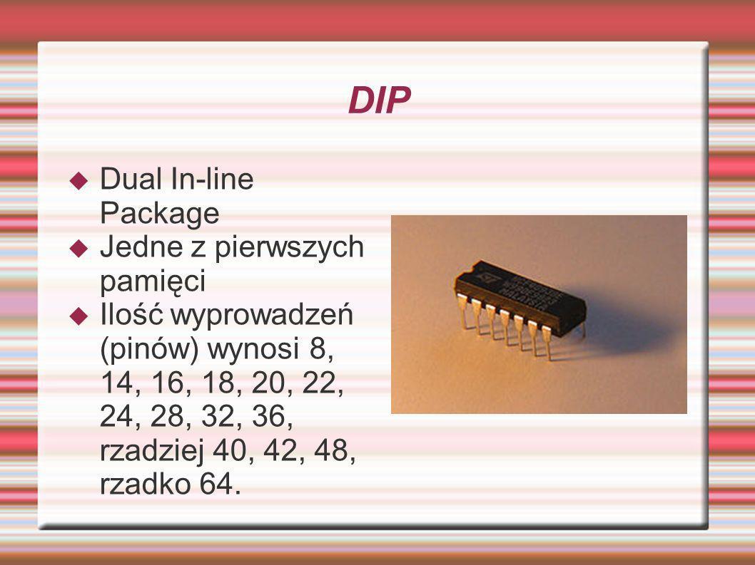 DIP Dual In-line Package Jedne z pierwszych pamięci Ilość wyprowadzeń (pinów) wynosi 8, 14, 16, 18, 20, 22, 24, 28, 32, 36, rzadziej 40, 42, 48, rzadk