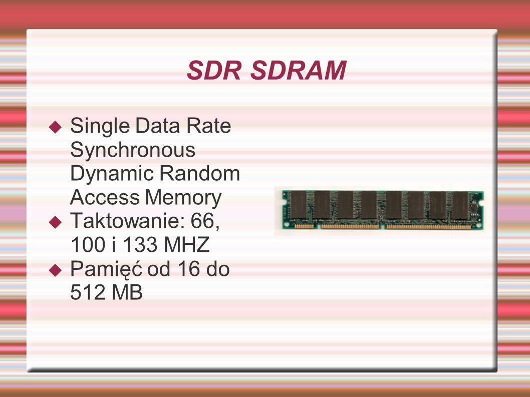 SDR SDRAM Single Data Rate Synchronous Dynamic Random Access Memory Taktowanie: 66, 100 i 133 MHZ Pamięć od 16 do 512 MB