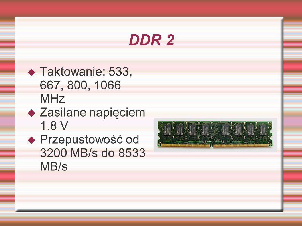 DDR 2 Taktowanie: 533, 667, 800, 1066 MHz Zasilane napięciem 1.8 V Przepustowość od 3200 MB/s do 8533 MB/s