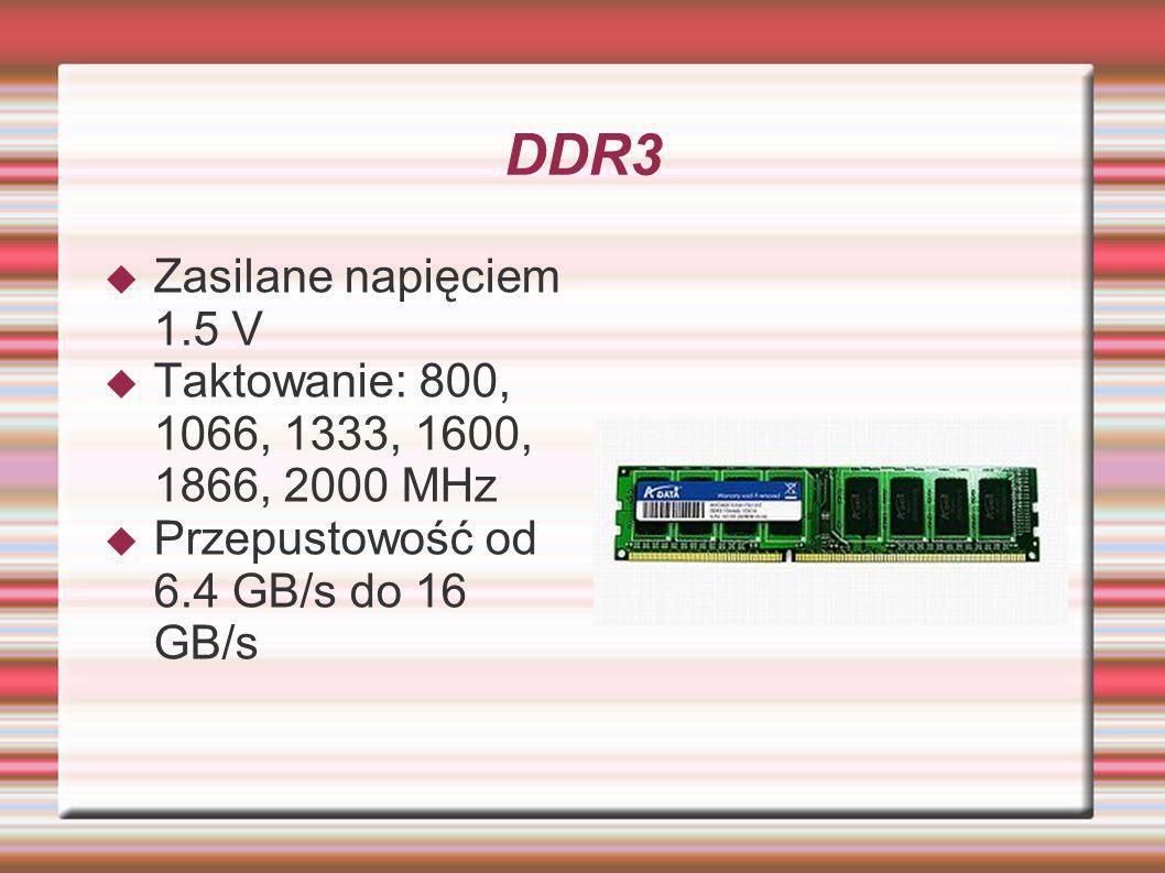 DDR3 Zasilane napięciem 1.5 V Taktowanie: 800, 1066, 1333, 1600, 1866, 2000 MHz Przepustowość od 6.4 GB/s do 16 GB/s