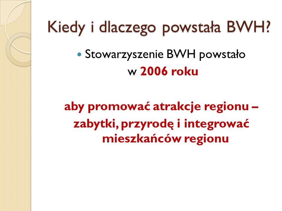 Kiedy i dlaczego powstała BWH? Stowarzyszenie BWH powstało w 2006 roku aby promować atrakcje regionu – zabytki, przyrodę i integrować mieszkańców regi
