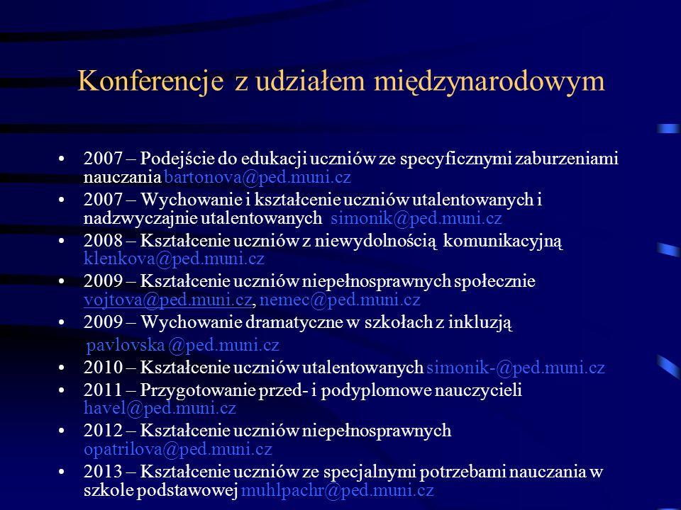 Konferencje z udziałem międzynarodowym 2007 – Podejście do edukacji uczniów ze specyficznymi zaburzeniami nauczania bartonova@ped.muni.cz 2007 – Wychowanie i kształcenie uczniów utalentowanych i nadzwyczajnie utalentowanych simonik@ped.muni.cz 2008 – Kształcenie uczniów z niewydolnością komunikacyjną klenkova@ped.muni.cz 2009 – Kształcenie uczniów niepełnosprawnych społecznie vojtova@ped.muni.cz, nemec@ped.muni.cz vojtova@ped.muni.cz 2009 – Wychowanie dramatyczne w szkołach z inkluzją pavlovska @ped.muni.cz 2010 – Kształcenie uczniów utalentowanych simonik-@ped.muni.cz 2011 – Przygotowanie przed- i podyplomowe nauczycieli havel@ped.muni.cz 2012 – Kształcenie uczniów niepełnosprawnych opatrilova@ped.muni.cz 2013 – Kształcenie uczniów ze specjalnymi potrzebami nauczania w szkole podstawowej muhlpachr@ped.muni.cz