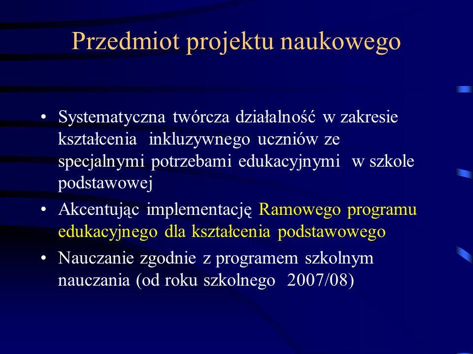 Przedmiot projektu naukowego Systematyczna twórcza działalność w zakresie kształcenia inkluzywnego uczniów ze specjalnymi potrzebami edukacyjnymi w szkole podstawowej Akcentując implementację Ramowego programu edukacyjnego dla kształcenia podstawowego Nauczanie zgodnie z programem szkolnym nauczania (od roku szkolnego 2007/08)