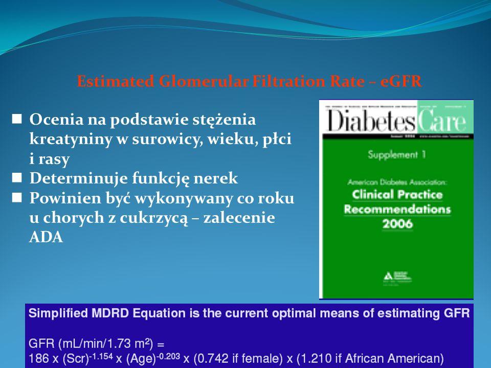 Estimated Glomerular Filtration Rate – eGFR Ocenia na podstawie stężenia kreatyniny w surowicy, wieku, płci i rasy Determinuje funkcję nerek Powinien być wykonywany co roku u chorych z cukrzycą – zalecenie ADA