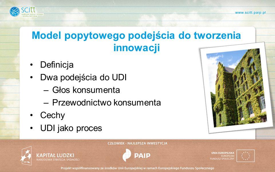 Model popytowego podejścia do tworzenia innowacji Definicja Dwa podejścia do UDI –Głos konsumenta –Przewodnictwo konsumenta Cechy UDI jako proces