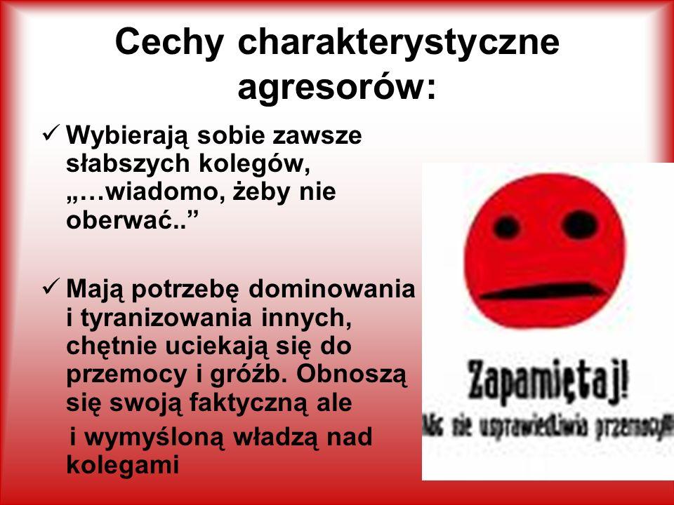 Cechy charakterystyczne agresorów: Wybierają sobie zawsze słabszych kolegów, …wiadomo, żeby nie oberwać..