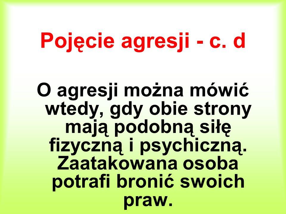 Pojęcie agresji - c. d O agresji można mówić wtedy, gdy obie strony mają podobną siłę fizyczną i psychiczną. Zaatakowana osoba potrafi bronić swoich p