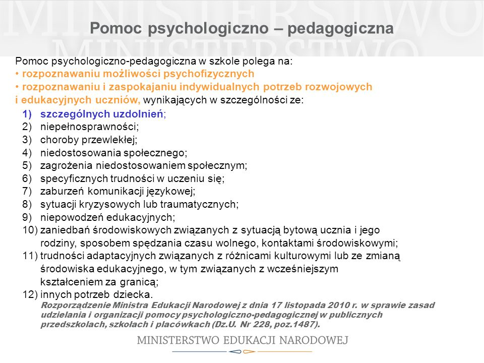 Pomoc psychologiczno-pedagogiczna w szkole polega na: rozpoznawaniu możliwości psychofizycznych rozpoznawaniu i zaspokajaniu indywidualnych potrzeb rozwojowych i edukacyjnych uczniów, wynikających w szczególności ze: Pomoc psychologiczno – pedagogiczna 1)szczególnych uzdolnień; 2)niepełnosprawności; 3)choroby przewlekłej; 4)niedostosowania społecznego; 5)zagrożenia niedostosowaniem społecznym; 6)specyficznych trudności w uczeniu się; 7)zaburzeń komunikacji językowej; 8)sytuacji kryzysowych lub traumatycznych; 9)niepowodzeń edukacyjnych; 10)zaniedbań środowiskowych związanych z sytuacją bytową ucznia i jego rodziny, sposobem spędzania czasu wolnego, kontaktami środowiskowymi; 11)trudności adaptacyjnych związanych z różnicami kulturowymi lub ze zmianą środowiska edukacyjnego, w tym związanych z wcześniejszym kształceniem za granicą; 12)innych potrzeb dziecka.
