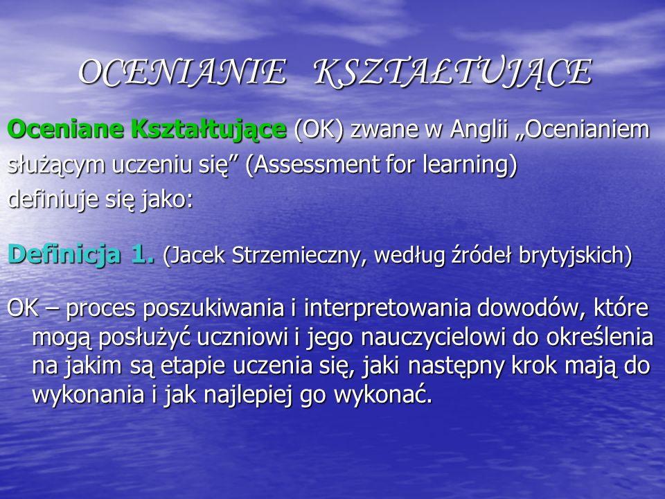 OCENIANIE KSZTAŁTUJĄCE Oceniane Kształtujące (OK) zwane w Anglii Ocenianiem służącym uczeniu się (Assessment for learning) definiuje się jako: Definic