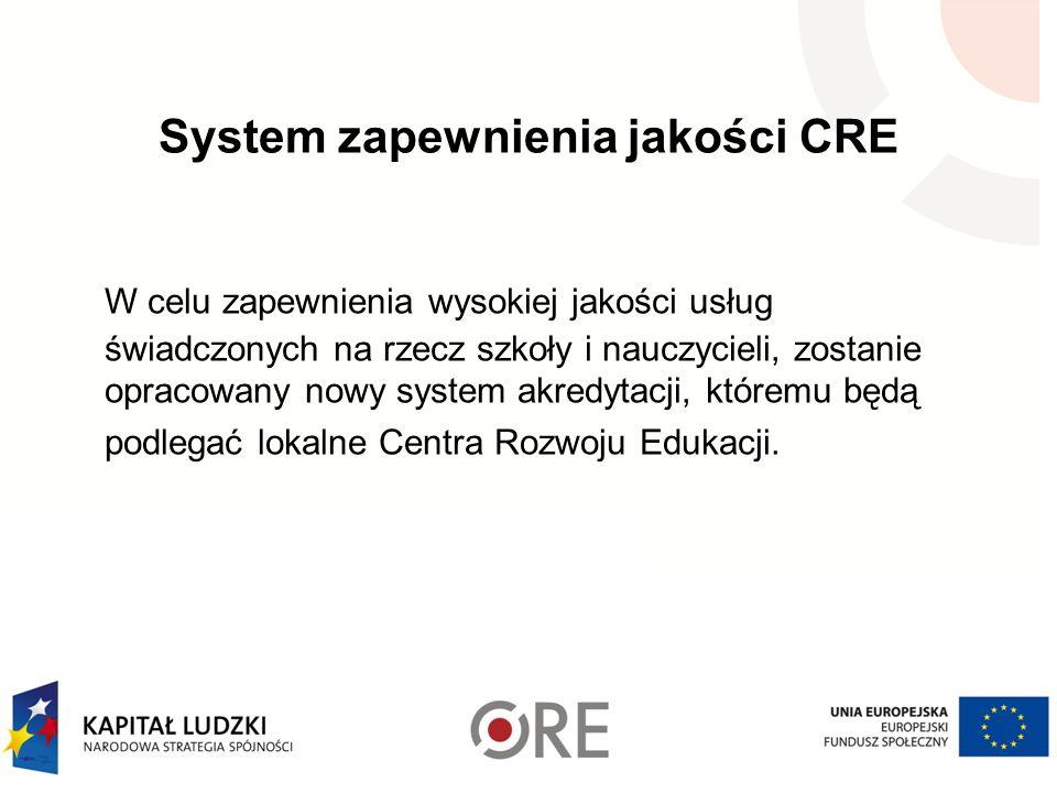 System zapewnienia jakości CRE W celu zapewnienia wysokiej jakości usług świadczonych na rzecz szkoły i nauczycieli, zostanie opracowany nowy system akredytacji, któremu będą podlegać lokalne Centra Rozwoju Edukacji.