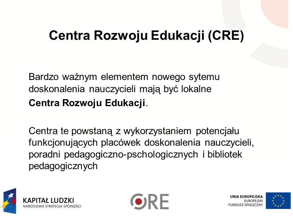Centra Rozwoju Edukacji (CRE) Bardzo ważnym elementem nowego sytemu doskonalenia nauczycieli mają być lokalne Centra Rozwoju Edukacji.