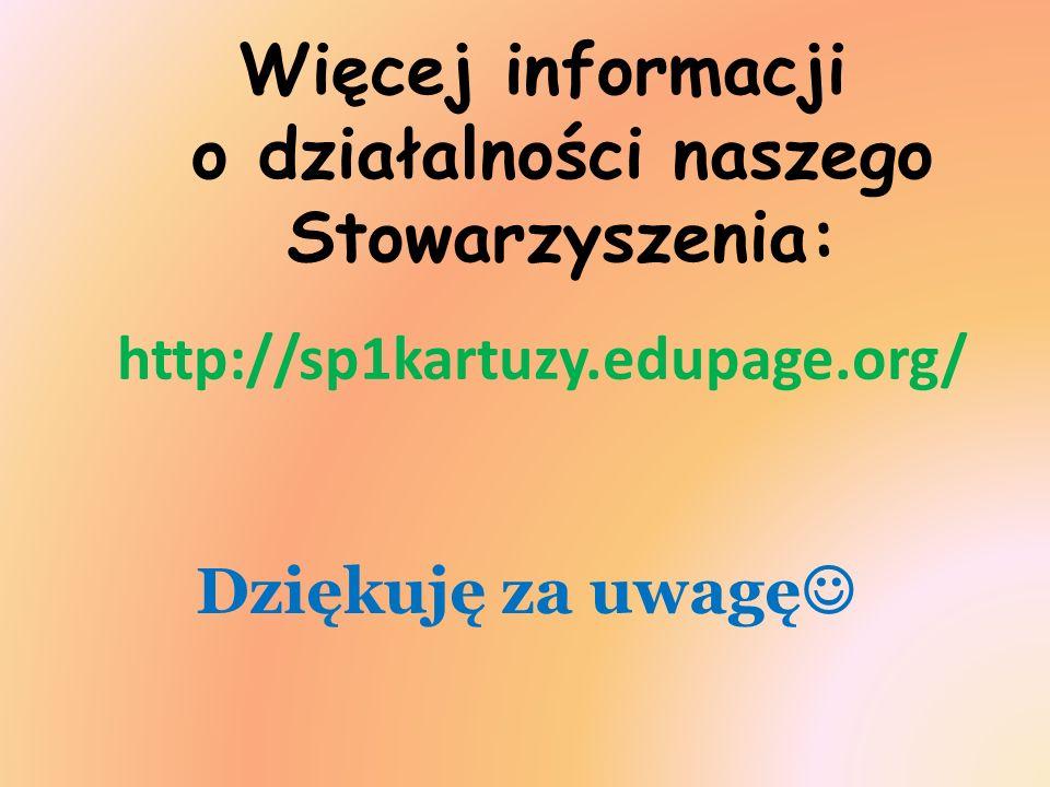 Dziękuję za uwagę Więcej informacji o działalności naszego Stowarzyszenia: http://sp1kartuzy.edupage.org/