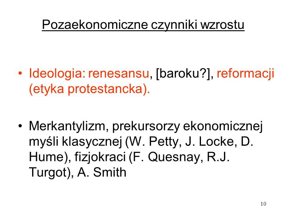 10 Pozaekonomiczne czynniki wzrostu Ideologia: renesansu, [baroku?], reformacji (etyka protestancka). Merkantylizm, prekursorzy ekonomicznej myśli kla