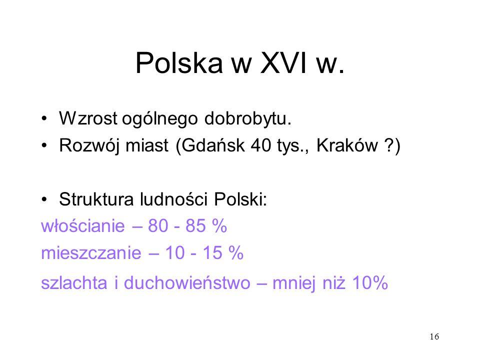 16 Polska w XVI w. Wzrost ogólnego dobrobytu. Rozwój miast (Gdańsk 40 tys., Kraków ?) Struktura ludności Polski: włościanie – 80 - 85 % mieszczanie –