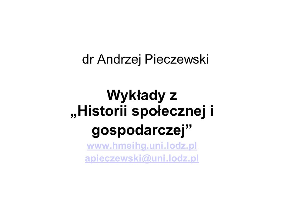 dr Andrzej Pieczewski Wykłady z Historii społecznej i gospodarczej www.hmeihg.uni.lodz.pl apieczewski@uni.lodz.pl