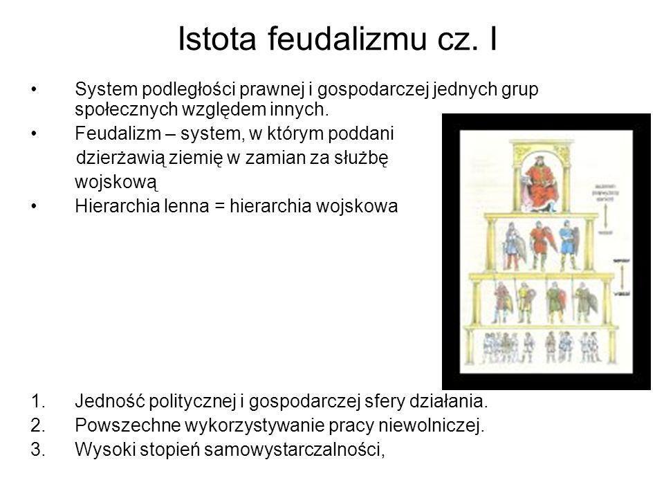 Istota feudalizmu cz. I System podległości prawnej i gospodarczej jednych grup społecznych względem innych. Feudalizm – system, w którym poddani dzier