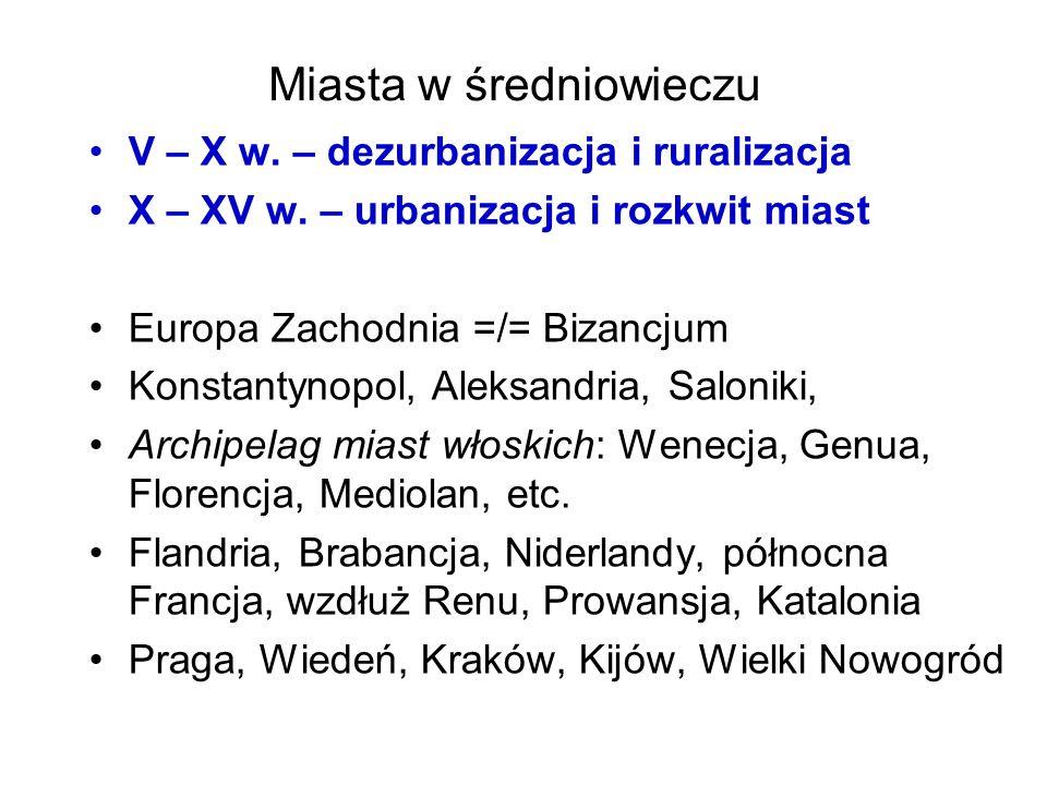 Miasta w średniowieczu V – X w. – dezurbanizacja i ruralizacja X – XV w. – urbanizacja i rozkwit miast Europa Zachodnia =/= Bizancjum Konstantynopol,