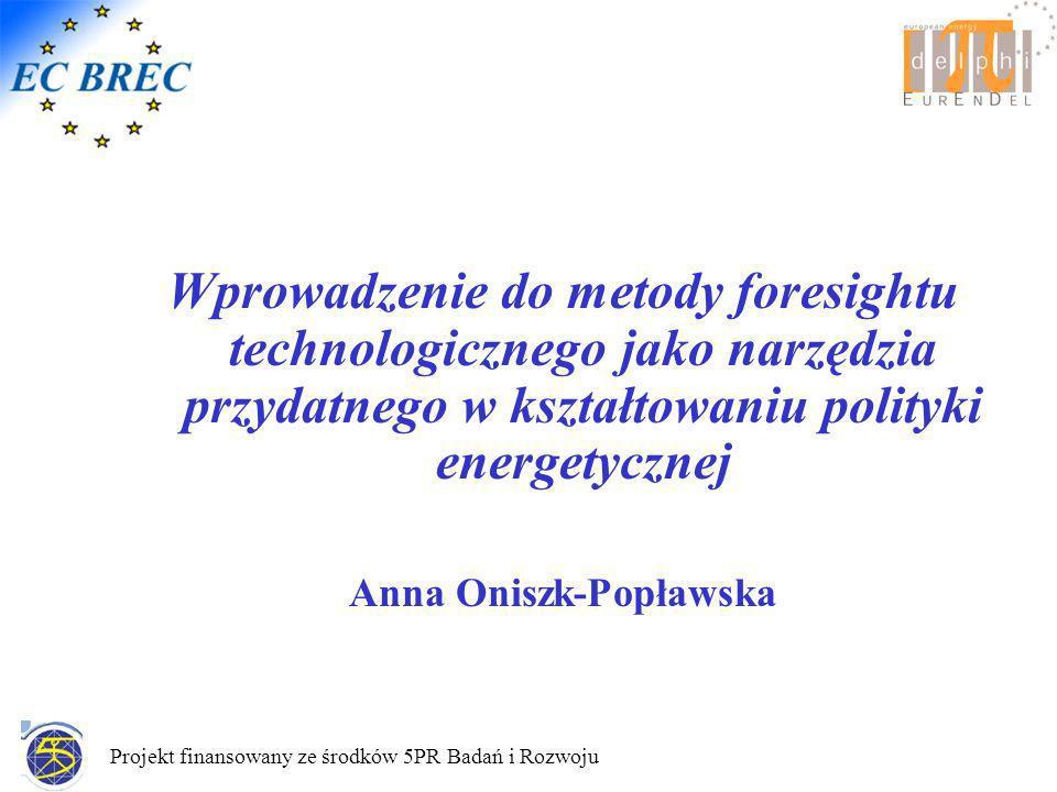 Projekt finansowany ze środków 5PR Badań i Rozwoju Wprowadzenie do metody foresightu technologicznego jako narzędzia przydatnego w kształtowaniu polityki energetycznej Anna Oniszk-Popławska