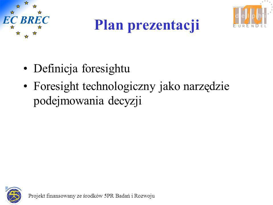 Projekt finansowany ze środków 5PR Badań i Rozwoju Plan prezentacji Definicja foresightu Foresight technologiczny jako narzędzie podejmowania decyzji