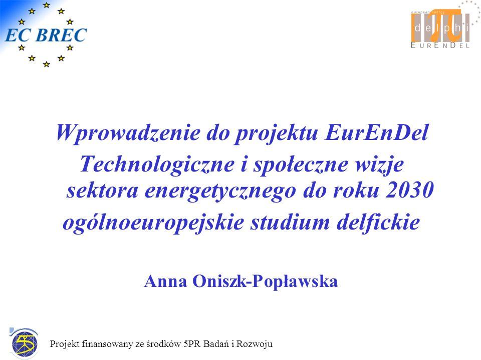 Projekt finansowany ze środków 5PR Badań i Rozwoju Wprowadzenie do projektu EurEnDel Technologiczne i społeczne wizje sektora energetycznego do roku 2030 ogólnoeuropejskie studium delfickie Anna Oniszk-Popławska