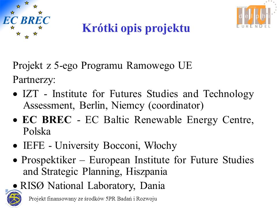 Projekt finansowany ze środków 5PR Badań i Rozwoju Wprowadzenie do projektu EurEnDel- Zakres Ogólnoeuropejskie (EU 25+3) studium delfickie Długoterminowe (30 lat) prognozy rozowju sektora energetycznego – potencjały i oczekiwany wpływ technologii na społeczeństwo, Rozwój technologii energetycznych funkcjonujących zgodnie z zasadą zrównoważonego rozwoju