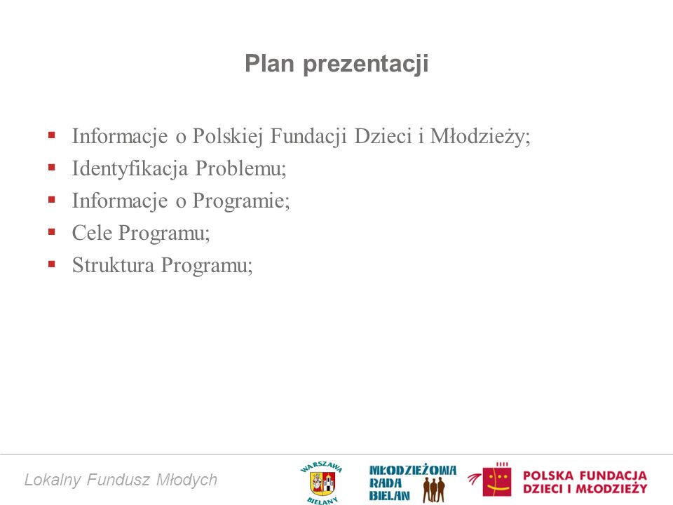 Lokalny Fundusz Młodych Plan prezentacji Informacje o Polskiej Fundacji Dzieci i Młodzieży; Identyfikacja Problemu; Informacje o Programie; Cele Progr