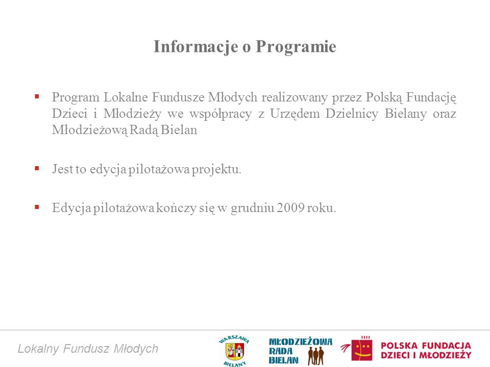 Lokalny Fundusz Młodych Informacje o Programie Program Lokalne Fundusze Młodych realizowany przez Polską Fundację Dzieci i Młodzieży we współpracy z Urzędem Dzielnicy Bielany oraz Młodzieżową Radą Bielan Jest to edycja pilotażowa projektu.