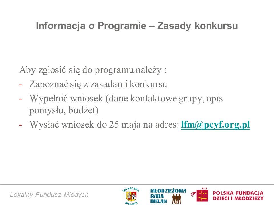 Informacja o Programie – Zasady konkursu Aby zgłosić się do programu należy : -Zapoznać się z zasadami konkursu -Wypełnić wniosek (dane kontaktowe grupy, opis pomysłu, budżet) -Wysłać wniosek do 25 maja na adres: lfm@pcyf.org.pllfm@pcyf.org.pl Lokalny Fundusz Młodych