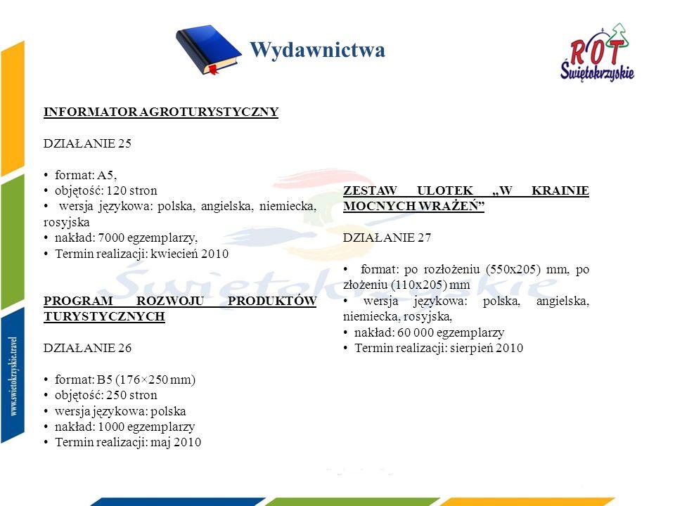 Wydawnictwa INFORMATOR AGROTURYSTYCZNY DZIAŁANIE 25 format: A5, objętość: 120 stron wersja językowa: polska, angielska, niemiecka, rosyjska nakład: 7000 egzemplarzy, Termin realizacji: kwiecień 2010 PROGRAM ROZWOJU PRODUKTÓW TURYSTYCZNYCH DZIAŁANIE 26 format: B5 (176×250 mm) objętość: 250 stron wersja językowa: polska nakład: 1000 egzemplarzy Termin realizacji: maj 2010 ZESTAW ULOTEK W KRAINIE MOCNYCH WRAŻEŃ DZIAŁANIE 27 format: po rozłożeniu (550x205) mm, po złożeniu (110x205) mm wersja językowa: polska, angielska, niemiecka, rosyjska, nakład: 60 000 egzemplarzy Termin realizacji: sierpień 2010