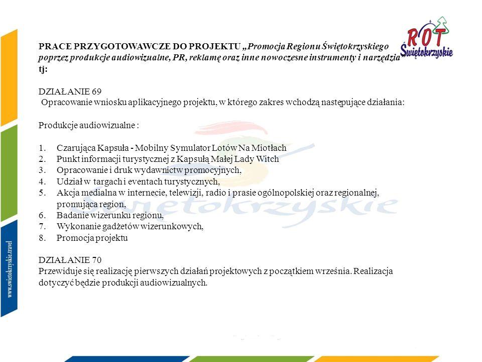 PRACE PRZYGOTOWAWCZE DO PROJEKTU Promocja Regionu Świętokrzyskiego poprzez produkcje audiowizualne, PR, reklamę oraz inne nowoczesne instrumenty i narzędzia tj: DZIAŁANIE 69 Opracowanie wniosku aplikacyjnego projektu, w którego zakres wchodzą następujące działania: Produkcje audiowizualne : 1.Czarująca Kapsuła - Mobilny Symulator Lotów Na Miotłach 2.Punkt informacji turystycznej z Kapsułą Małej Lady Witch 3.Opracowanie i druk wydawnictw promocyjnych, 4.Udział w targach i eventach turystycznych, 5.Akcja medialna w internecie, telewizji, radio i prasie ogólnopolskiej oraz regionalnej, promująca region, 6.Badanie wizerunku regionu, 7.Wykonanie gadżetów wizerunkowych, 8.Promocja projektu DZIAŁANIE 70 Przewiduje się realizację pierwszych działań projektowych z początkiem września.