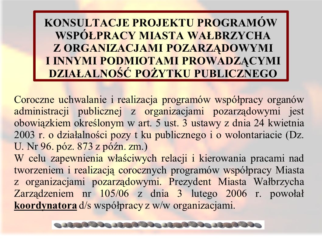 KONSULTACJE PROJEKTU PROGRAMÓW WSPÓŁPRACY MIASTA WAŁBRZYCHA Z ORGANIZACJAMI POZARZĄDOWYMI I INNYMI PODMIOTAMI PROWADZĄCYMI DZIAŁALNOŚĆ POŻYTKU PUBLICZNEGO Coroczne uchwalanie i realizacja programów współpracy organów administracji publicznej z organizacjami pozarządowymi jest obowiązkiem określonym w art.