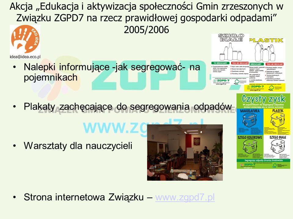 Akcja Edukacja i aktywizacja społeczności Gmin zrzeszonych w Związku ZGPD7 na rzecz prawidłowej gospodarki odpadami 2005/2006 Nalepki informujące -jak segregować- na pojemnikach Plakaty zachęcające do segregowania odpadów Warsztaty dla nauczycieli Strona internetowa Związku – www.zgpd7.plwww.zgpd7.pl