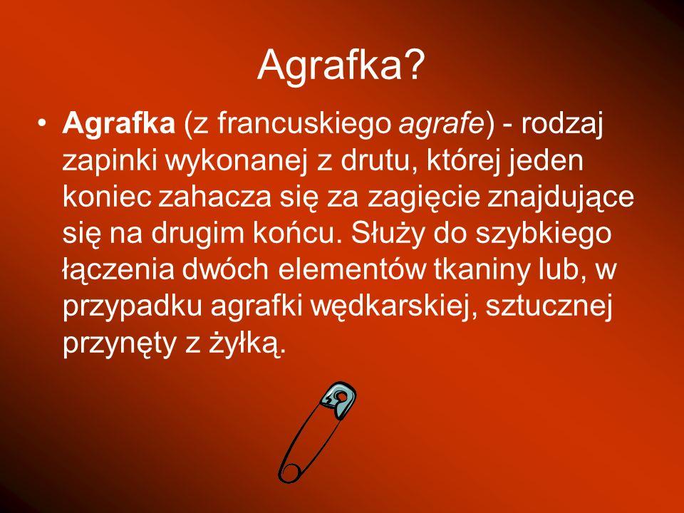 Agrafka? Agrafka (z francuskiego agrafe) - rodzaj zapinki wykonanej z drutu, której jeden koniec zahacza się za zagięcie znajdujące się na drugim końc