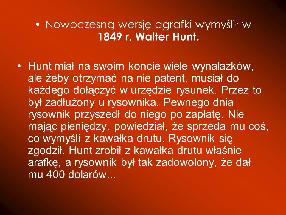 Nowoczesną wersję agrafki wymyślił w 1849 r. Walter Hunt. Hunt miał na swoim koncie wiele wynalazków, ale żeby otrzymać na nie patent, musiał do każde