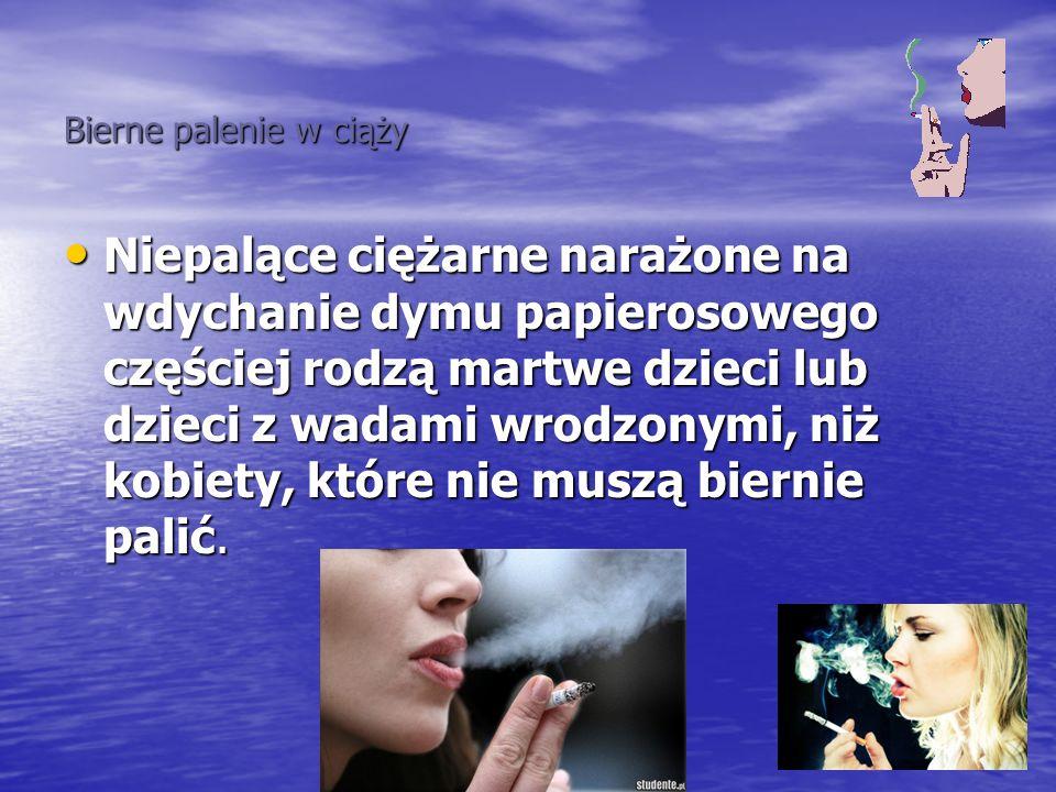 Bierne palenie w ciąży Bierne palenie w ciąży Niepalące ciężarne narażone na wdychanie dymu papierosowego częściej rodzą martwe dzieci lub dzieci z wa
