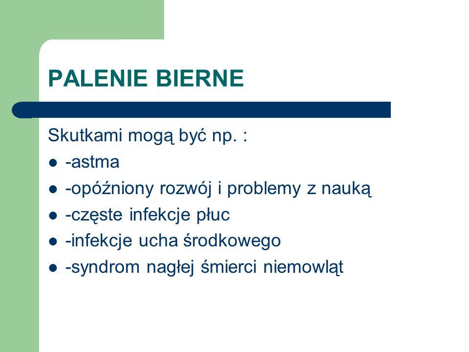 PALENIE BIERNE Skutkami mogą być np. : -astma -opóźniony rozwój i problemy z nauką -częste infekcje płuc -infekcje ucha środkowego -syndrom nagłej śmi