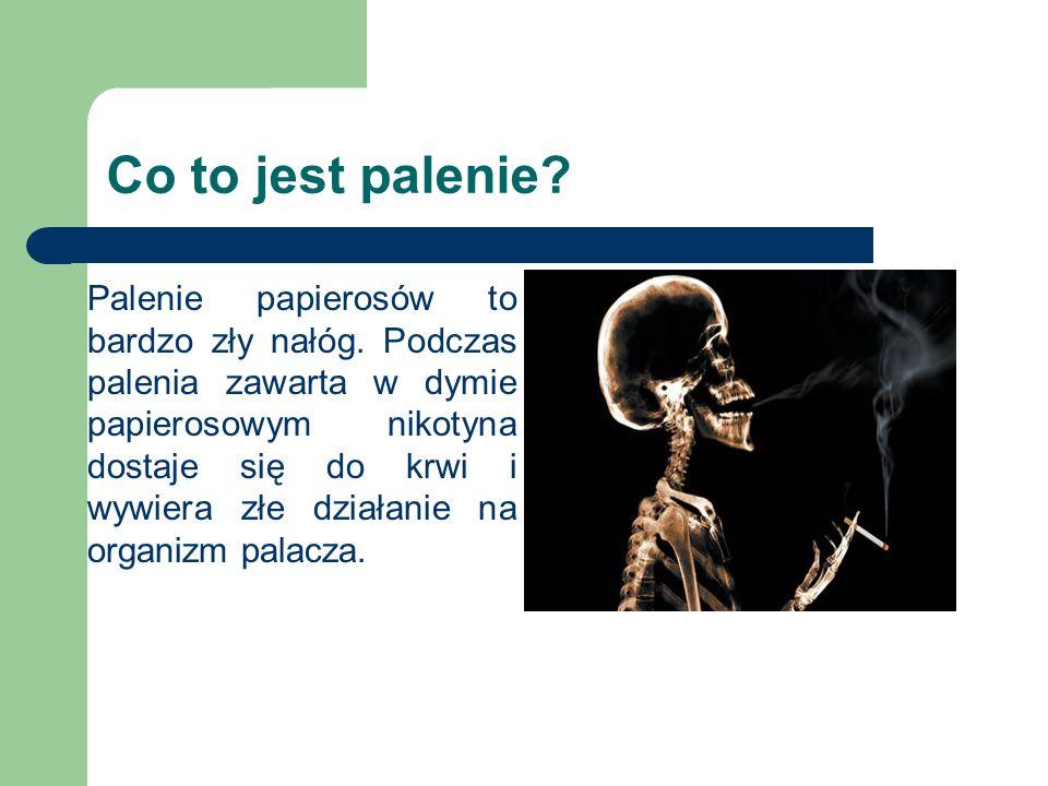 Co to jest palenie? Palenie papierosów to bardzo zły nałóg. Podczas palenia zawarta w dymie papierosowym nikotyna dostaje się do krwi i wywiera złe dz
