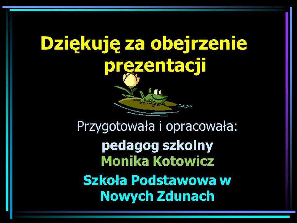 Dziękuję za obejrzenie prezentacji Przygotowała i opracowała: pedagog szkolny Monika Kotowicz Szkoła Podstawowa w Nowych Zdunach