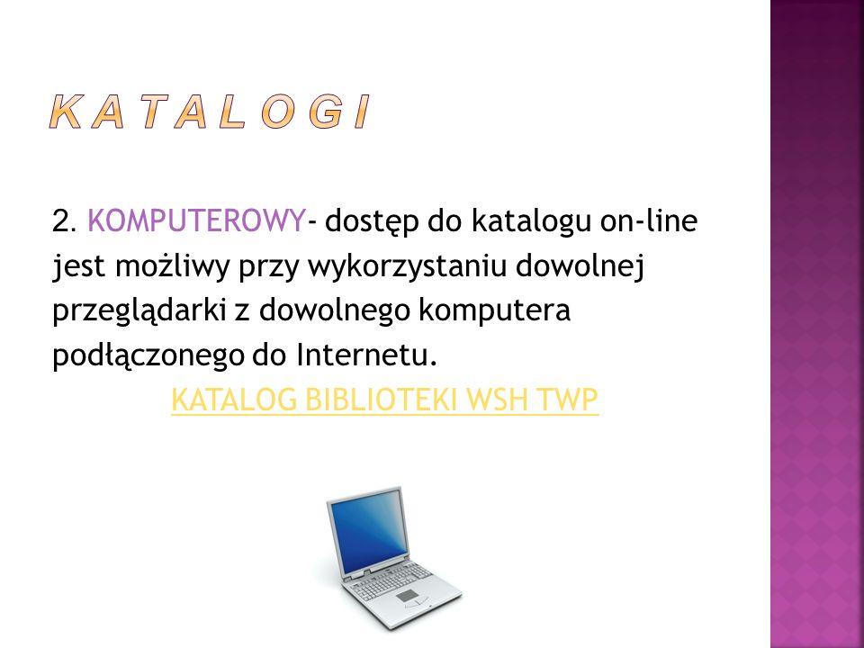 2. KOMPUTEROWY- dostęp do katalogu on-line jest możliwy przy wykorzystaniu dowolnej przeglądarki z dowolnego komputera podłączonego do Internetu. KATA