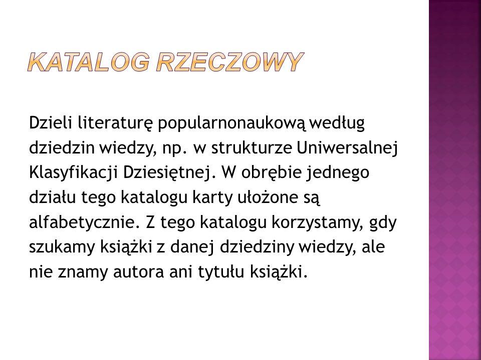Dzieli literaturę popularnonaukową według dziedzin wiedzy, np. w strukturze Uniwersalnej Klasyfikacji Dziesiętnej. W obrębie jednego działu tego katal