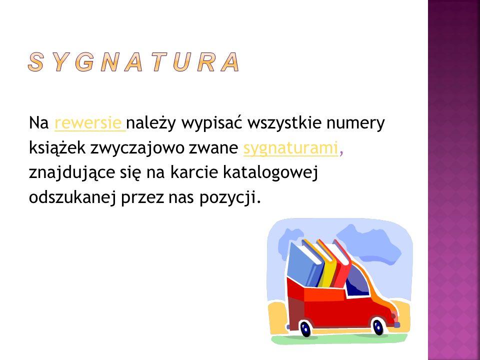 Na rewersie należy wypisać wszystkie numeryrewersie książek zwyczajowo zwane sygnaturami,sygnaturami znajdujące się na karcie katalogowej odszukanej przez nas pozycji.