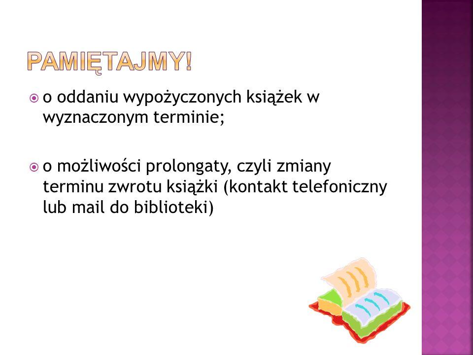o oddaniu wypożyczonych książek w wyznaczonym terminie; o możliwości prolongaty, czyli zmiany terminu zwrotu książki (kontakt telefoniczny lub mail do biblioteki)