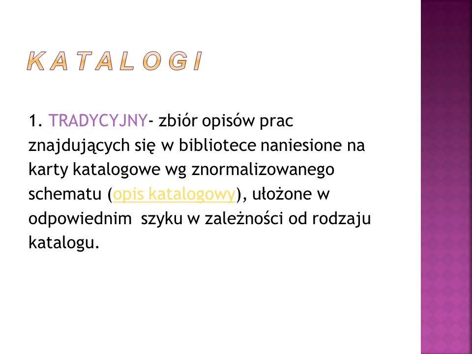 1. TRADYCYJNY- zbiór opisów prac znajdujących się w bibliotece naniesione na karty katalogowe wg znormalizowanego schematu (opis katalogowy), ułożone