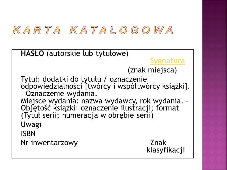 HASŁO (autorskie lub tytułowe) Sygnatura Sygnatura (znak miejsca) Tytuł: dodatki do tytułu / oznaczenie odpowiedzialności [twórcy i współtwórcy książk
