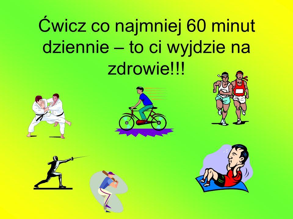 Tak niewiele trzeba: chodź, skacz, biegaj bierz udział w lekcjach wychowania fizycznego bierz udział w zajęciach fizycznych po lekcjach graj w berka skacz na skakance jeździj na rowerze baw się aktywnie podczas przerw szkolnych tańcz jeździj na wrotkach lub rolkach
