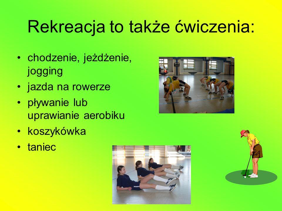 Rekreacja to także ćwiczenia: chodzenie, jeżdżenie, jogging jazda na rowerze pływanie lub uprawianie aerobiku koszykówka taniec