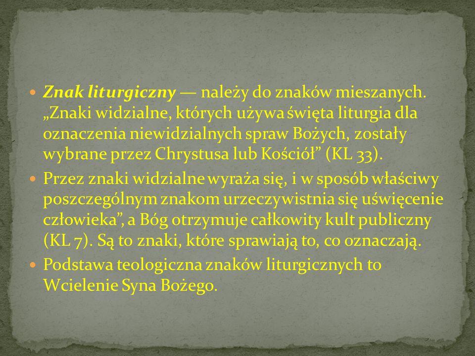 Znak liturgiczny należy do znaków mieszanych. Znaki widzialne, których używa święta liturgia dla oznaczenia niewidzialnych spraw Bożych, zostały wybra