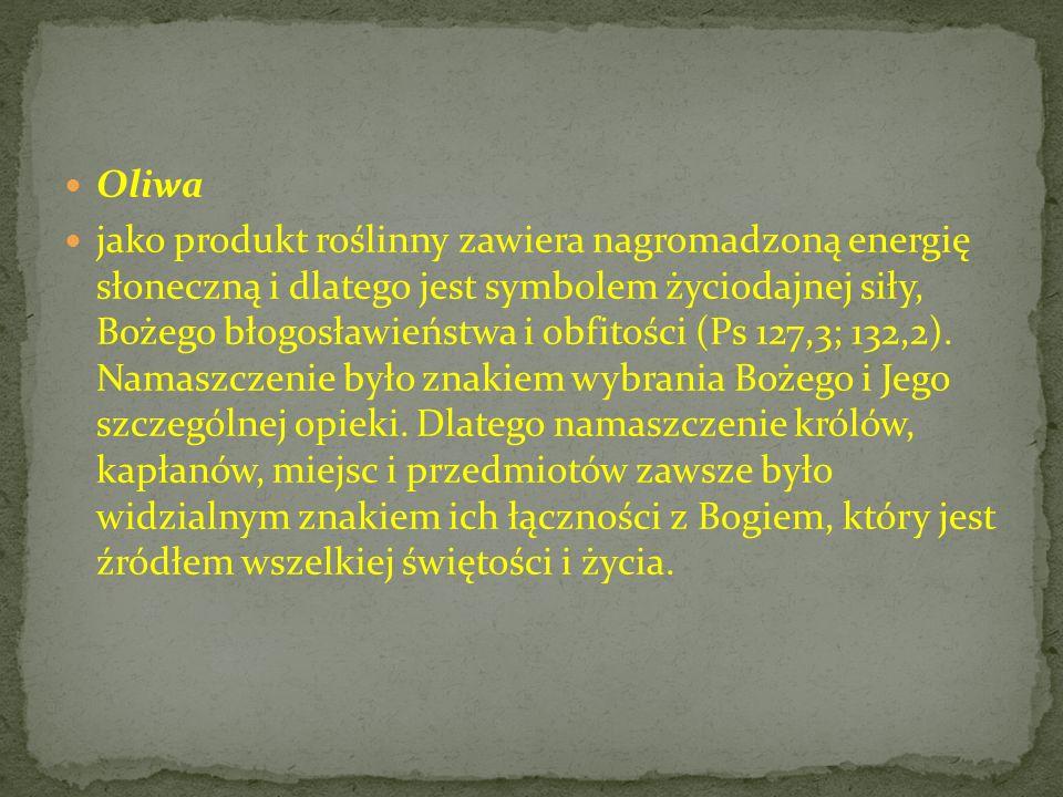 Oliwa jako produkt roślinny zawiera nagromadzoną energię słoneczną i dlatego jest symbolem życiodajnej siły, Bożego błogosławieństwa i obfitości (Ps 1