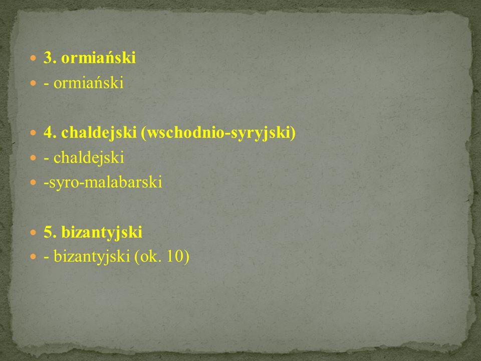 3.ormiański - ormiański 4. chaldejski (wschodnio-syryjski) - chaldejski -syro-malabarski 5.